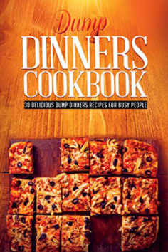 Dump Dinners Cookbook: 30 Delicious Dump Dinners Recipes For Busy People