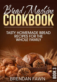 Bread Machine Cookbook: Tasty Homemade Bread Recipes for the Whole Family