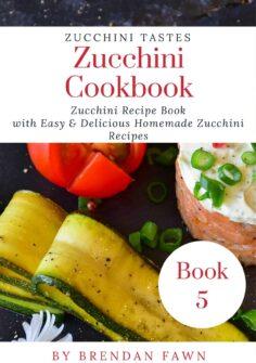 Zucchini Cookbook: Zucchini Recipe Book with Easy & Delicious Homemade Zucchini Recipes