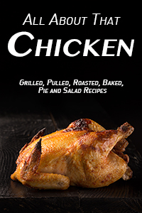 All About That Chicken: Grilled, Pulled, Roasted, Baked, Pies and Salad Recipes