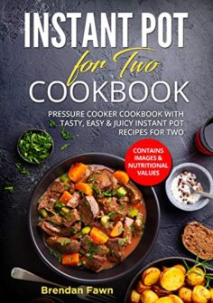 Instant Pot for Two Cookbook: Pressure Cooker Cookbook with Tasty, Easy & Juicy Instant Pot Recipes for Two