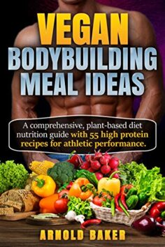 Vegan Bodybuilding Meal Ideas: A comprehensive, plant-based diet nutrition guide with 55 high protein recipes for athletic performance