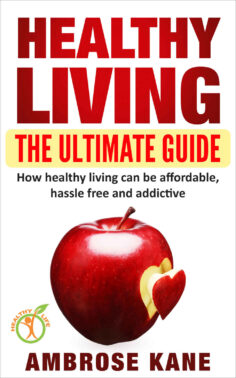 Healthy Living: The Ultimate Guide: How Healthy Living Can Be Affordable, Hassle Free and Addictive