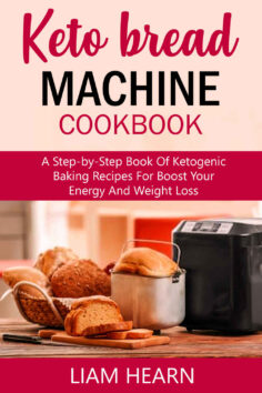 Keto Bread Machine Cookbook: A Step-by-Step Book of Ketogenic Baking Recipes for Boost Your Energy and Weight Loss