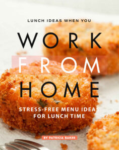 Lunch Ideas When You Work from Home: Stress-Free Menu Ideas for Lunch Time