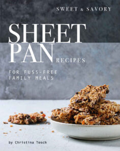 Sweet & Savory Sheet Pan Recipes: For Fuss-Free Family Meals