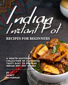 Indian Instant Pot Recipes for Beginners: A Mouth-Watering Collection of Flavorful Tasty Easy to Prepare Indian Hot Pot Dishes