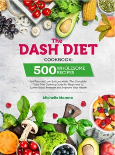 The Dash Diet Cookbook: 500 Wholesome Recipes for Flavorful Low-Sodium Meals