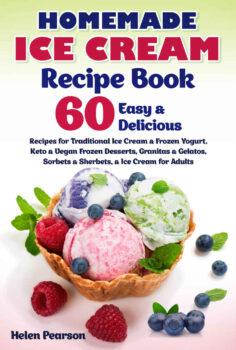 Homemade Ice Cream Recipe Book: 60 Easy & Delicious Recipes for Traditional Ice Cream & Frozen Yogurt, Keto & Vegan Frozen Desserts, Granitas & Gelatos, … for Adults