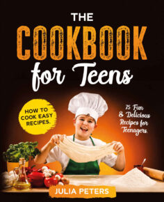 The Cookbook for Teens: How to Cook Easy Recipes. 75 Fun & Delicious Recipes for Teenagers