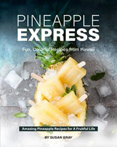Pineapple Express: Fun, Colorful Recipes from Hawaii – Amazing Pineapple Recipes for A Fruitful Life