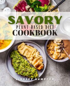 Savory Plant Based Diet Cookbook: Tasty Green Delicious Low Calorie 30 Minute Recipes For Beginners