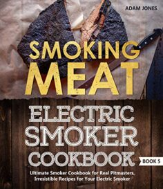 Smoking Meat: Electric Smoker Cookbook: Ultimate Smoker Cookbook for Real Pitmasters, Irresistible Recipes for Your Electric Smoker
