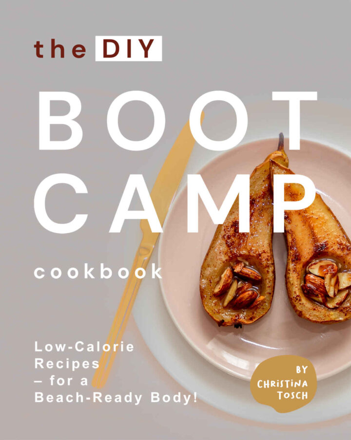 The DIY Boot Camp Cookbook: Low-Calorie Recipes – for a Beach-Ready Body!