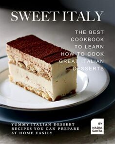 Sweet Italy: The Best Cookbook to Learn How to Cook Great Italian Desserts: Yummy Italian Dessert Recipes You Can Prepare at Home Easily