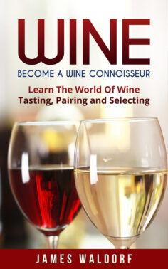 Wine: Become A Wine Connoisseur – Learn The World Of Wine Tasting, Pairing and Selecting