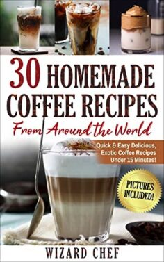 30 Home Made Coffee Recipes From Around The World: Quick & Easy Delicious, Exotic Coffee Recipes Under 15 Minutes!