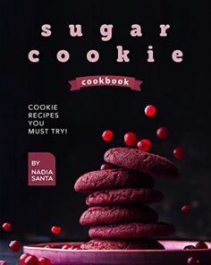 Sugar Cookie Cookbook: Cookie Recipes You Must Try!