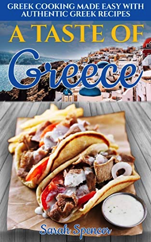 A Taste of Greece: Greek Cooking Made Easy with Authentic Greek Recipes