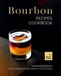 Bourbon Recipes Cookbook: The Refreshing and Vibrant Bourbon Cocktails
