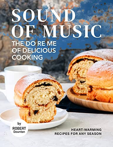 Sound of Music – The Do Re Me of Delicious Cooking: Heart-Warming Recipes for Any Season