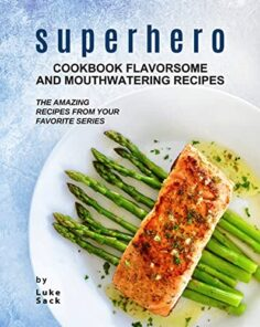 Superhero Cookbook Flavorsome and Mouthwatering Recipes: The Amazing Recipes from Your Favorite Series