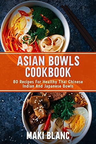 Asian Bowls Cookbook: 80 Recipes For Healthy Thai Chinese Indian And Japanese Bowls