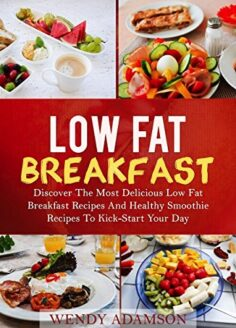 Low Fat Breakfast: Discover The Most Delicious Low Fat Breakfast Recipes And Healthy Smoothie Recipes To Kickstart Your Day!