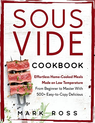 Sous Vide Cookbook: Effortless Home-Cooked Meals Made on Low Temperature – From Beginner to Master With 500+ Easy-to-Copy Delicious Recipes